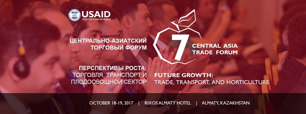 "USAID HOSTS THE SEVENTH ANNUAL CENTRAL ASIA TRADE FORUM ""FUTURE GROWTH: TRADE, TRANSPORT & HORTICULTURE"""